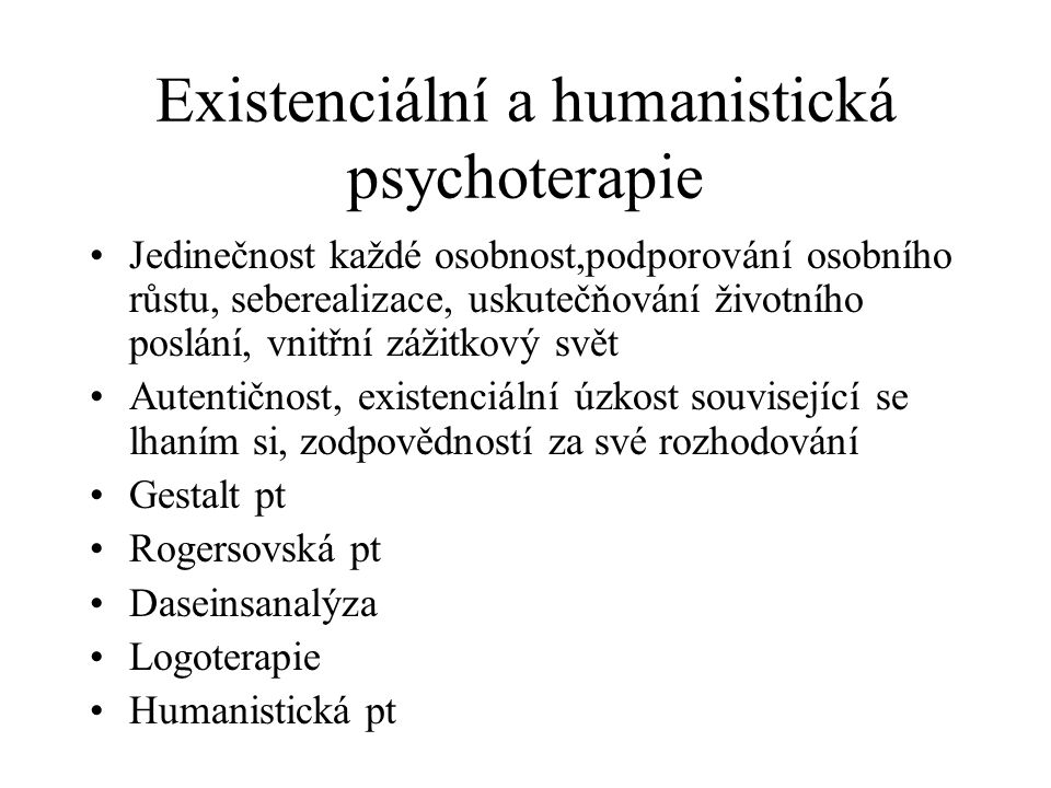 Existenciální a humanistická psychoterapie Jedinečnost každé osobnost,podporování osobního růstu, seberealizace, uskutečňování životního poslání, vnit