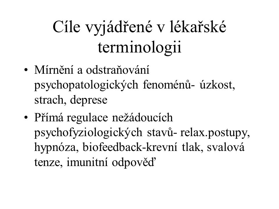 Cíle vyjádřené v lékařské terminologii Mírnění a odstraňování psychopatologických fenoménů- úzkost, strach, deprese Přímá regulace nežádoucích psychof
