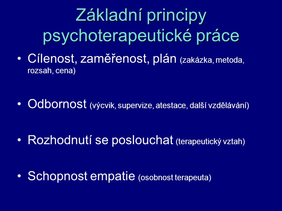 Základní principy psychoterapeutické práce Cílenost, zaměřenost, plán (zakázka, metoda, rozsah, cena) Odbornost (výcvik, supervize, atestace, další vz