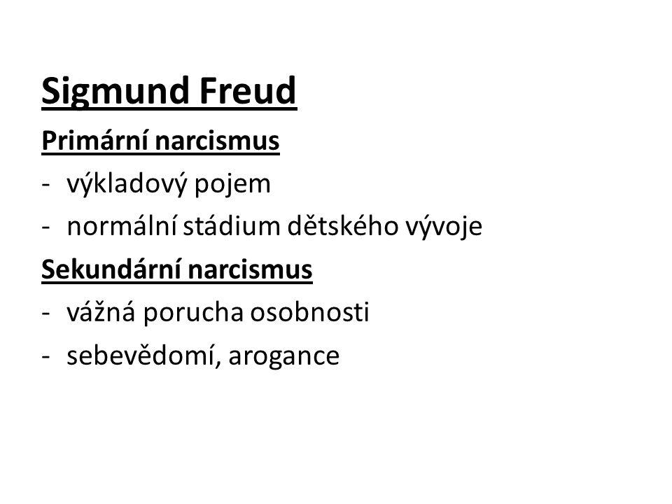 Sigmund Freud Primární narcismus -výkladový pojem -normální stádium dětského vývoje Sekundární narcismus -vážná porucha osobnosti -sebevědomí, aroganc