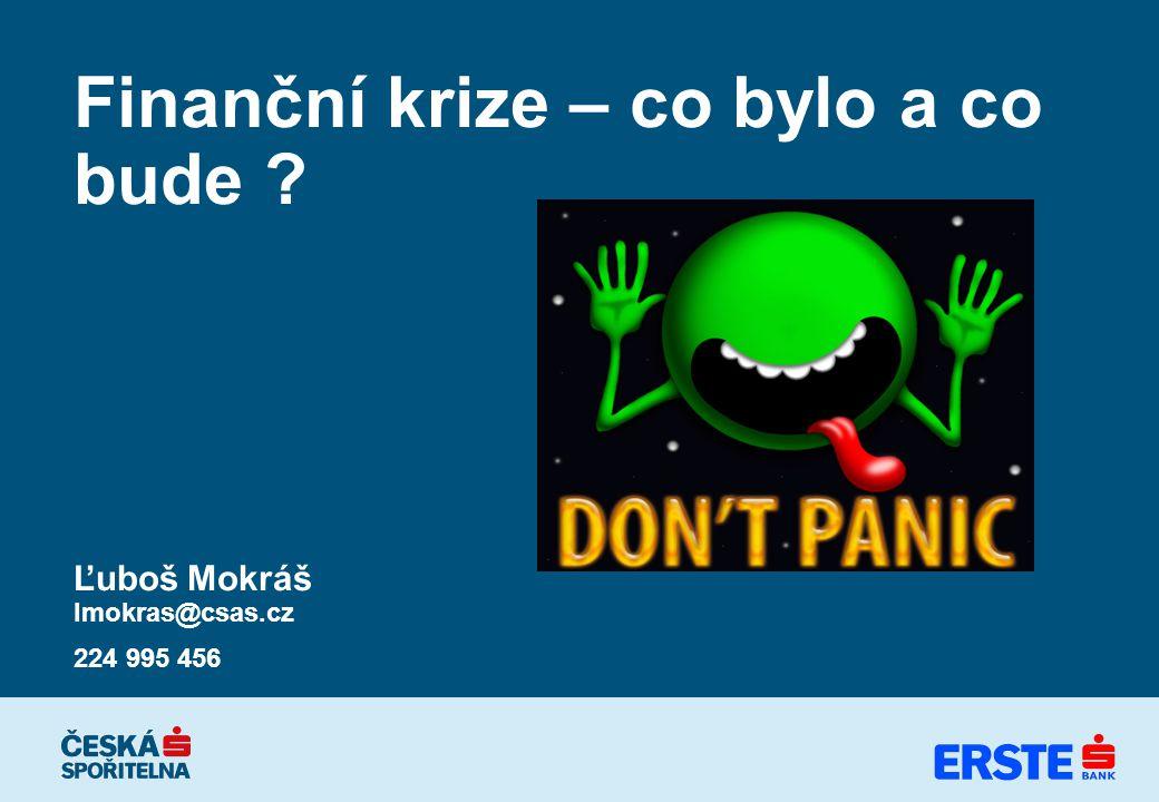 Finanční krize – co bylo a co bude Ľuboš Mokráš lmokras@csas.cz 224 995 456