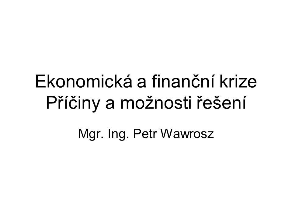 Ekonomická a finanční krize Příčiny a možnosti řešení Mgr. Ing. Petr Wawrosz