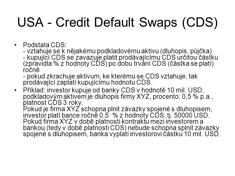USA - Credit Default Swaps (CDS) Podstata CDS: - vztahuje se k nějakému podkladovému aktivu (dluhopis, půjčka) - kupující CDS se zavazuje platit prodá