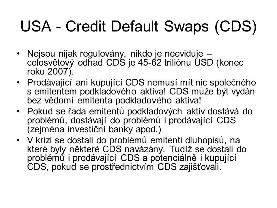 USA - Credit Default Swaps (CDS) Nejsou nijak regulovány, nikdo je neeviduje – celosvětový odhad CDS je 45-62 triliónů USD (konec roku 2007). Prodávaj