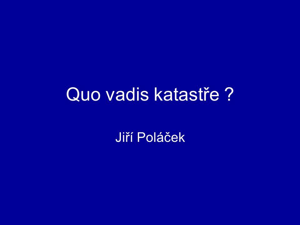 Quo vadis katastře ? Jiří Poláček