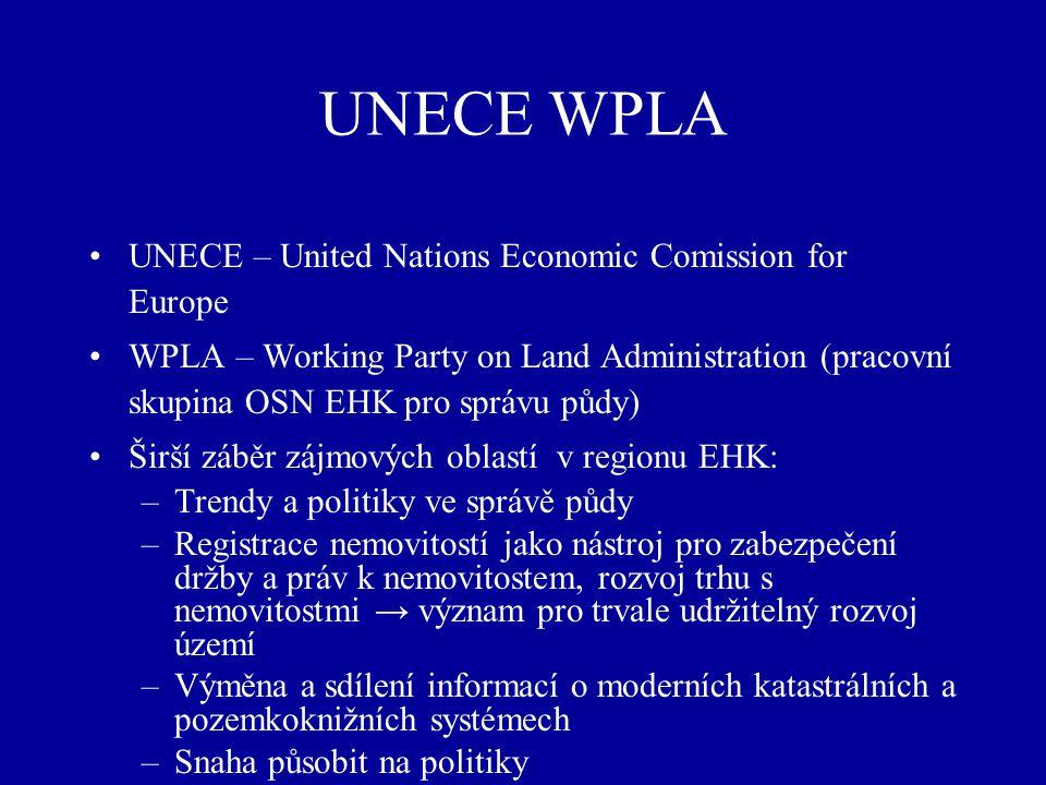 UNECE WPLA UNECE – United Nations Economic Comission for Europe WPLA – Working Party on Land Administration (pracovní skupina OSN EHK pro správu půdy) Širší záběr zájmových oblastí v regionu EHK: –Trendy a politiky ve správě půdy –Registrace nemovitostí jako nástroj pro zabezpečení držby a práv k nemovitostem, rozvoj trhu s nemovitostmi → význam pro trvale udržitelný rozvoj území –Výměna a sdílení informací o moderních katastrálních a pozemkoknižních systémech –Snaha působit na politiky