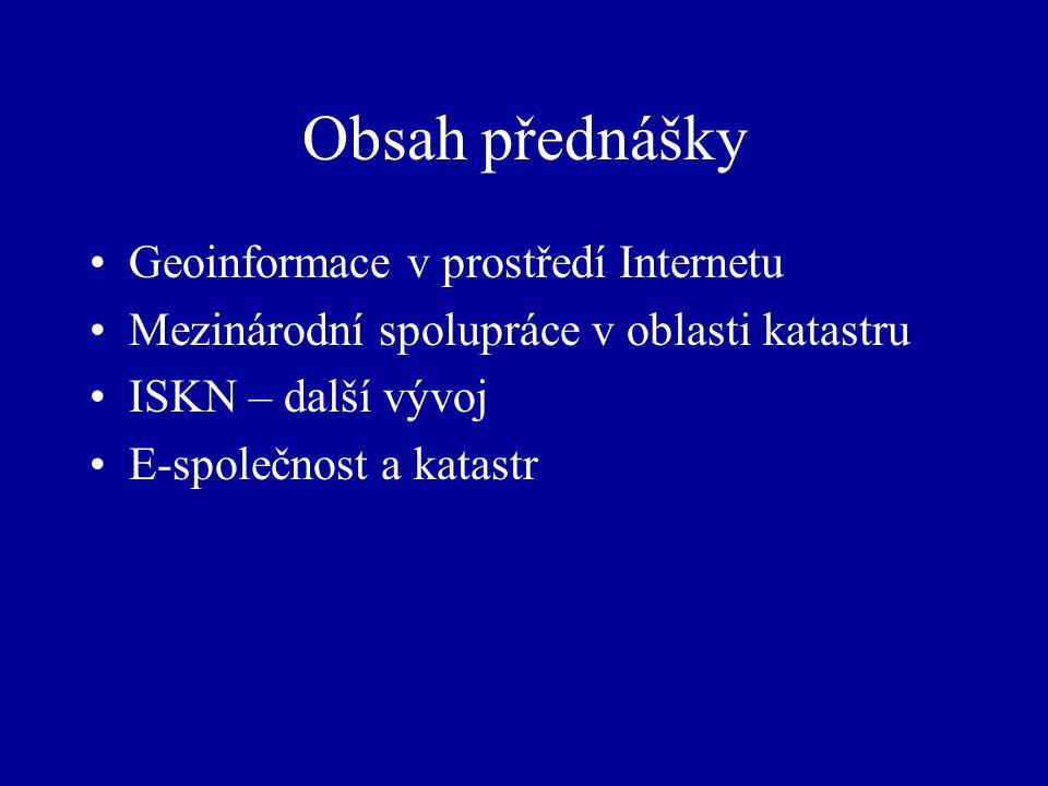 Obsah přednášky Geoinformace v prostředí Internetu Mezinárodní spolupráce v oblasti katastru ISKN – další vývoj E-společnost a katastr