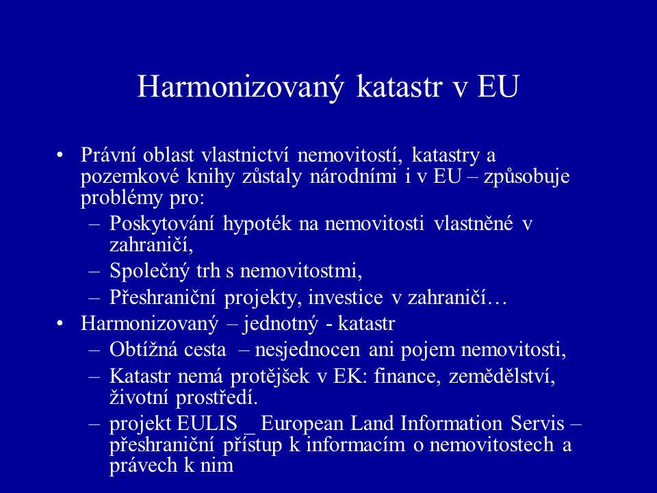 Harmonizovaný katastr v EU Právní oblast vlastnictví nemovitostí, katastry a pozemkové knihy zůstaly národními i v EU – způsobuje problémy pro: –Poskytování hypoték na nemovitosti vlastněné v zahraničí, –Společný trh s nemovitostmi, –Přeshraniční projekty, investice v zahraničí… Harmonizovaný – jednotný - katastr –Obtížná cesta – nesjednocen ani pojem nemovitosti, –Katastr nemá protějšek v EK: finance, zemědělství, životní prostředí.