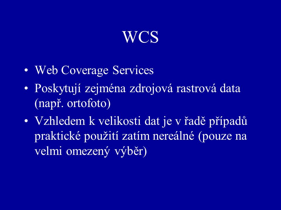 WCS Web Coverage Services Poskytují zejména zdrojová rastrová data (např. ortofoto) Vzhledem k velikosti dat je v řadě případů praktické použití zatím