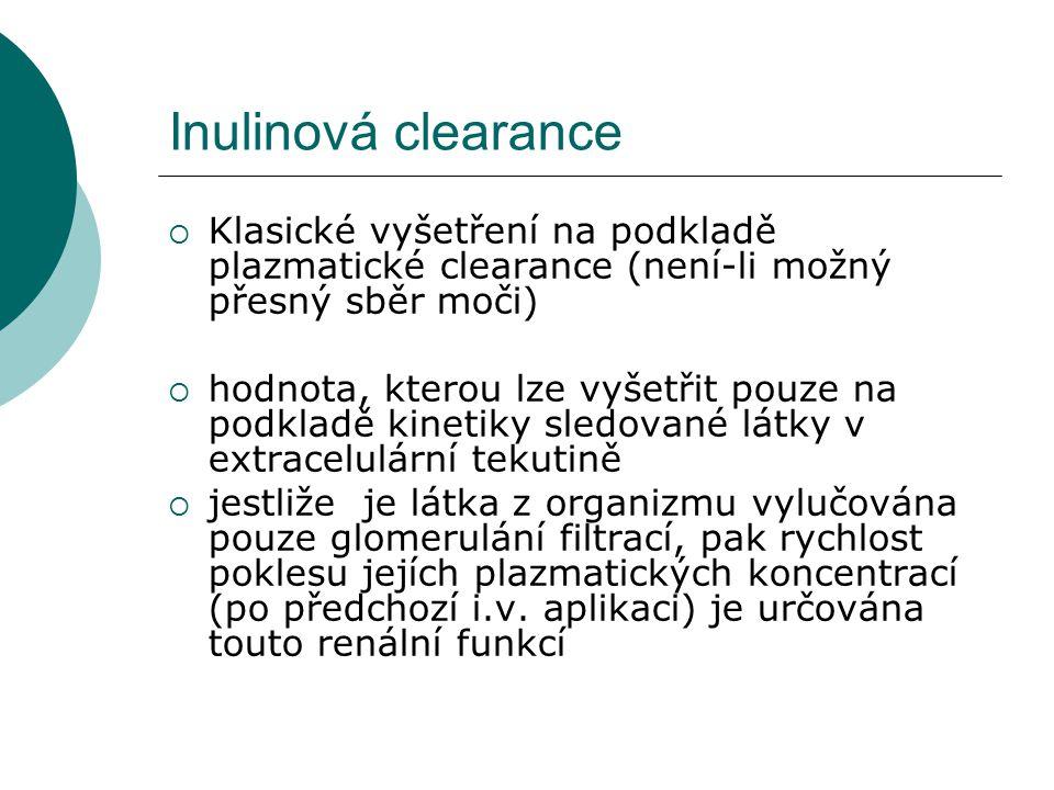 Inulinová clearance  Klasické vyšetření na podkladě plazmatické clearance (není-li možný přesný sběr moči)  hodnota, kterou lze vyšetřit pouze na podkladě kinetiky sledované látky v extracelulární tekutině  jestliže je látka z organizmu vylučována pouze glomerulání filtrací, pak rychlost poklesu jejích plazmatických koncentrací (po předchozí i.v.