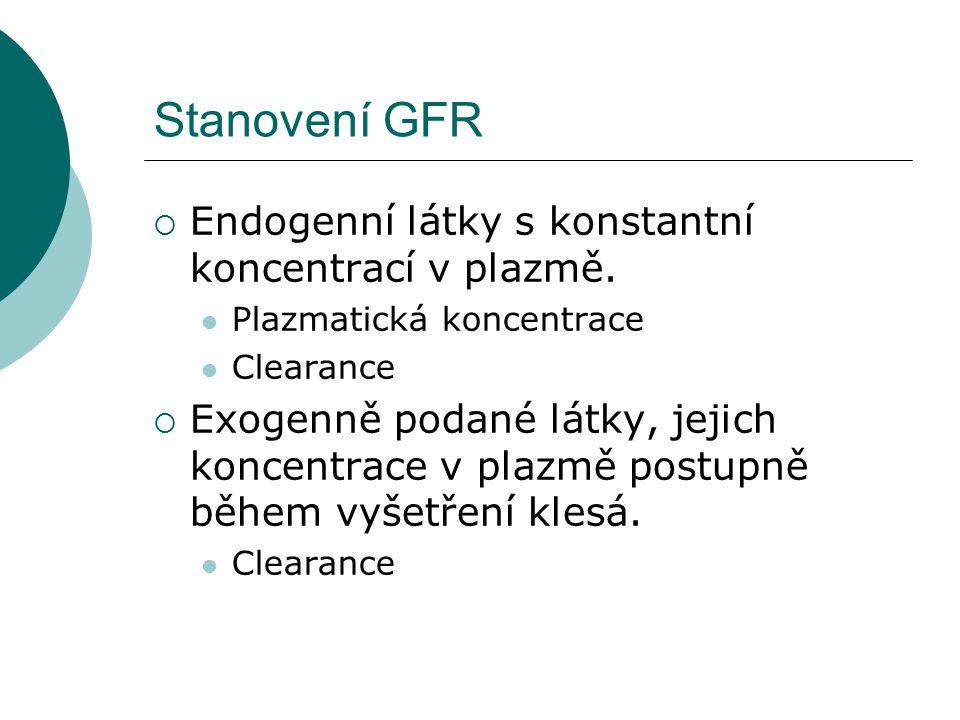 Stanovení GFR  Endogenní látky s konstantní koncentrací v plazmě. Plazmatická koncentrace Clearance  Exogenně podané látky, jejich koncentrace v pla