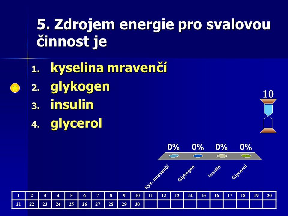 5. Zdrojem energie pro svalovou činnost je 1234567891011121314151617181920 21222324252627282930 10 1. kyselina mravenčí 2. glykogen 3. insulin 4. glyc