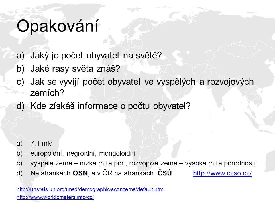 Opakování a)Jaký je počet obyvatel na světě? b)Jaké rasy světa znáš? c)Jak se vyvíjí počet obyvatel ve vyspělých a rozvojových zemích? d)Kde získáš in