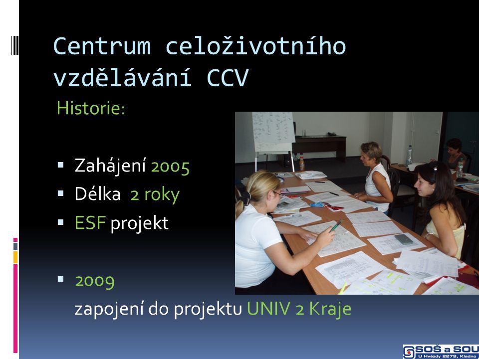 Centrum celoživotního vzdělávání CCV Historie:  Zahájení 2005  Délka 2 roky  ESF projekt  2009 zapojení do projektu UNIV 2 Kraje