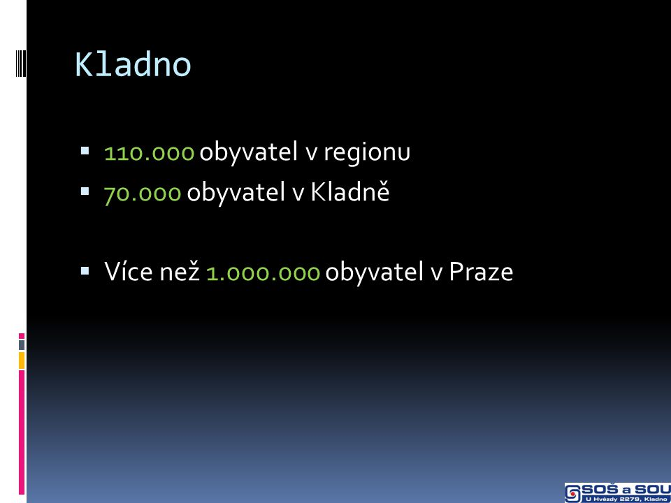 Kladno  110.000 obyvatel v regionu  70.000 obyvatel v Kladně  Více než 1.000.000 obyvatel v Praze