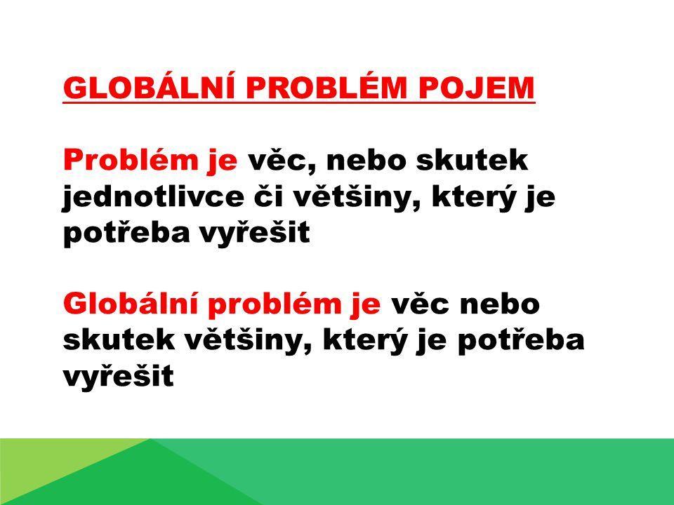 GLOBÁLNÍ PROBLÉM POJEM Problém je věc, nebo skutek jednotlivce či většiny, který je potřeba vyřešit Globální problém je věc nebo skutek většiny, který