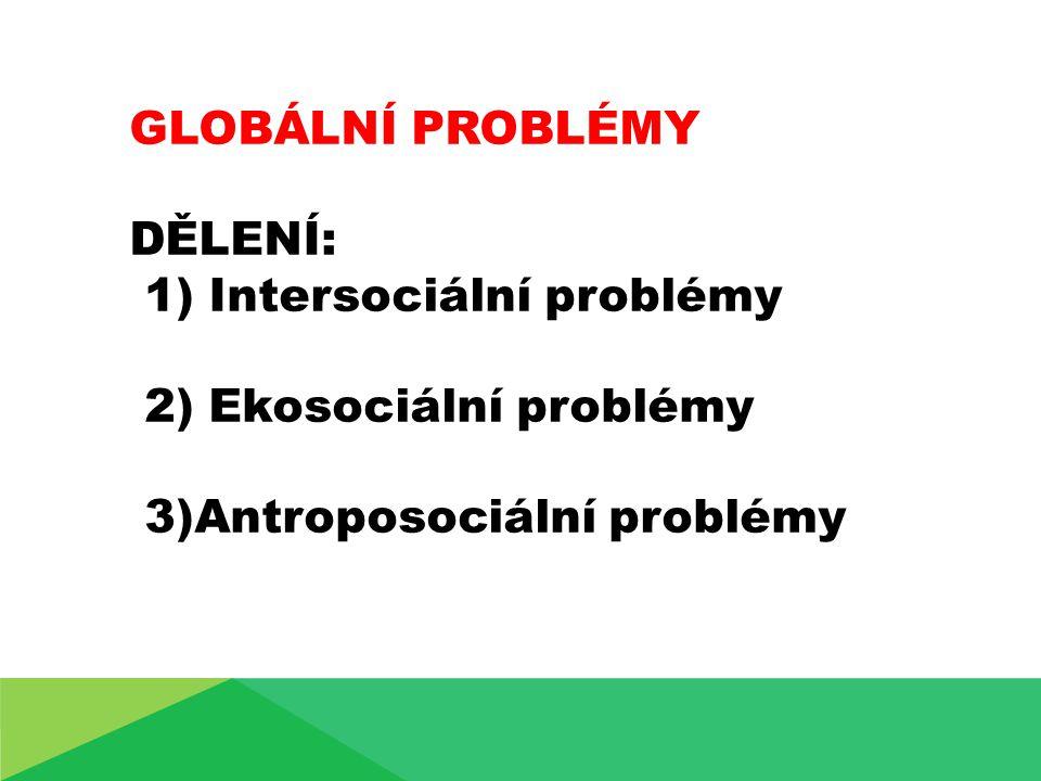 1)Intersociální problémy vznikají ve vzájemných vztazích mezi lidmi - problém války a míru - problém překonání sociálně ekonomické - zaostalosti měně rozvinutých (rozvojových) zemí - problém mezinárodní zadluženosti
