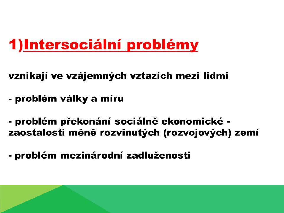 1)Intersociální problémy vznikají ve vzájemných vztazích mezi lidmi - problém války a míru - problém překonání sociálně ekonomické - zaostalosti měně