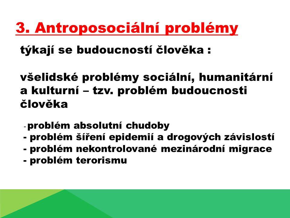 3. Antroposociální problémy týkají se budoucností člověka : všelidské problémy sociální, humanitární a kulturní – tzv. problém budoucnosti člověka - p
