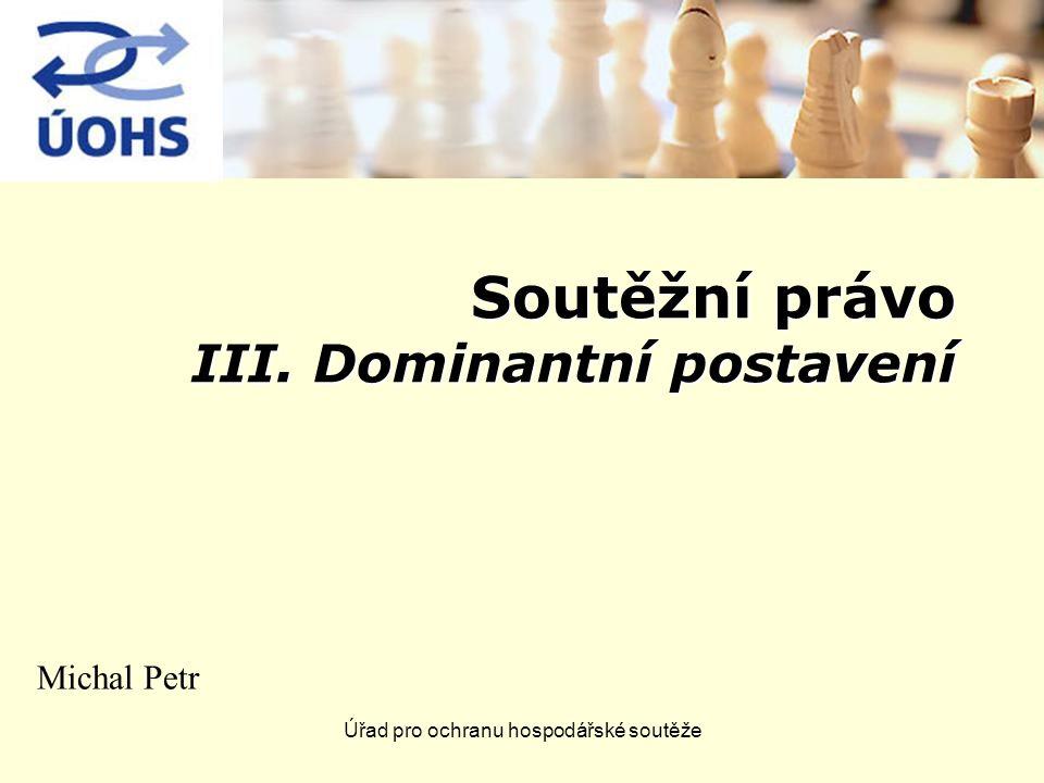 Úřad pro ochranu hospodářské soutěže Soutěžní právo III. Dominantní postavení Michal Petr