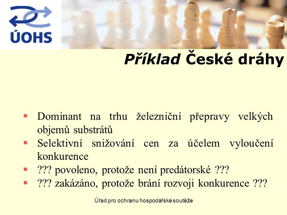 Úřad pro ochranu hospodářské soutěže Příklad České dráhy  Dominant na trhu železniční přepravy velkých objemů substrátů  Selektivní snižování cen za účelem vyloučení konkurence  .