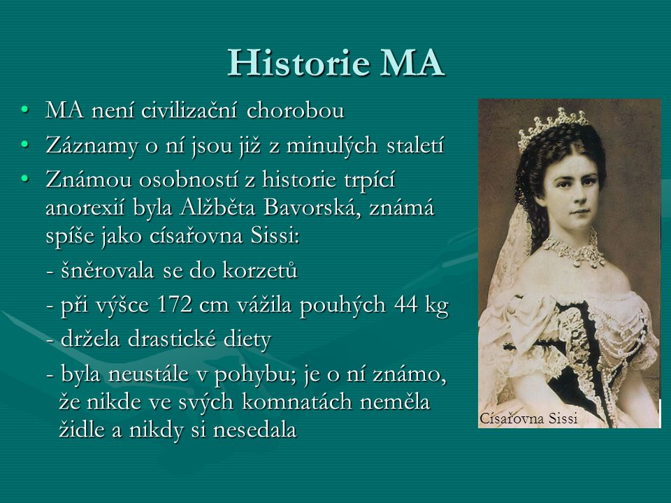 Historie MA MA není civilizační chorobouMA není civilizační chorobou Záznamy o ní jsou již z minulých staletíZáznamy o ní jsou již z minulých staletí Známou osobností z historie trpící anorexií byla Alžběta Bavorská, známá spíše jako císařovna Sissi:Známou osobností z historie trpící anorexií byla Alžběta Bavorská, známá spíše jako císařovna Sissi: - šněrovala se do korzetů - šněrovala se do korzetů - při výšce 172 cm vážila pouhých 44 kg - při výšce 172 cm vážila pouhých 44 kg - držela drastické diety - držela drastické diety - byla neustále v pohybu; je o ní známo, že nikde ve svých komnatách neměla židle a nikdy si nesedala - byla neustále v pohybu; je o ní známo, že nikde ve svých komnatách neměla židle a nikdy si nesedala Císařovna Sissi