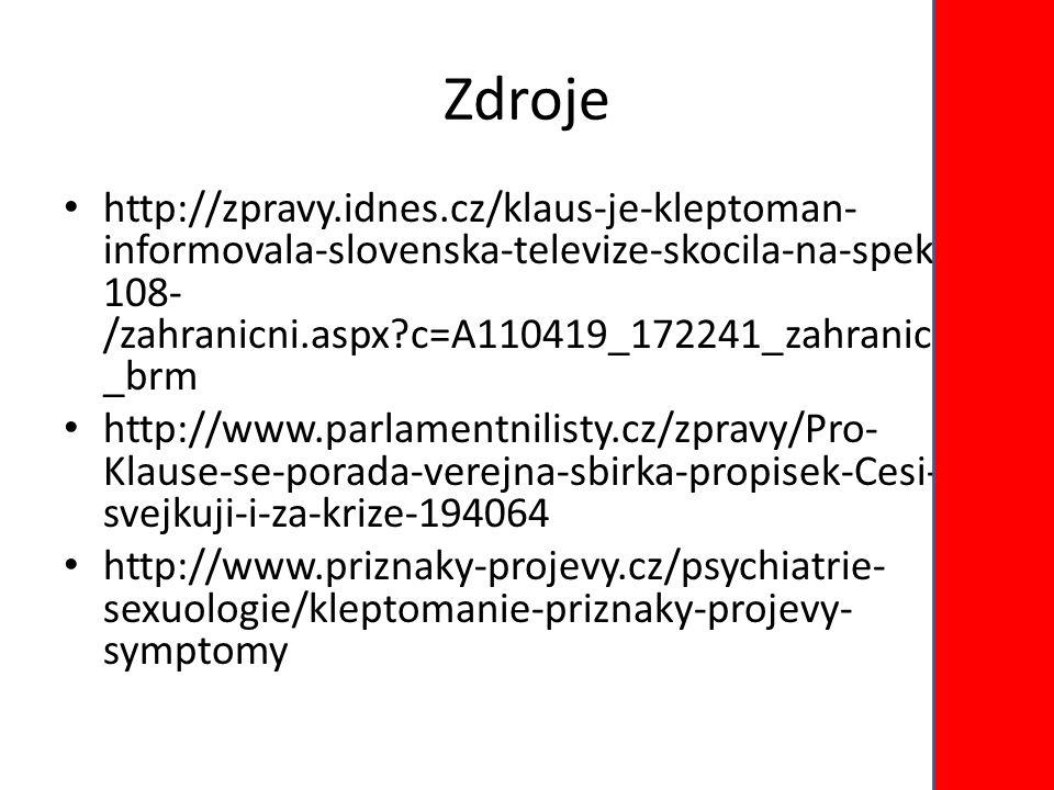 Zdroje http://zpravy.idnes.cz/klaus-je-kleptoman- informovala-slovenska-televize-skocila-na-spek- 108- /zahranicni.aspx?c=A110419_172241_zahranicni _brm http://www.parlamentnilisty.cz/zpravy/Pro- Klause-se-porada-verejna-sbirka-propisek-Cesi- svejkuji-i-za-krize-194064 http://www.priznaky-projevy.cz/psychiatrie- sexuologie/kleptomanie-priznaky-projevy- symptomy