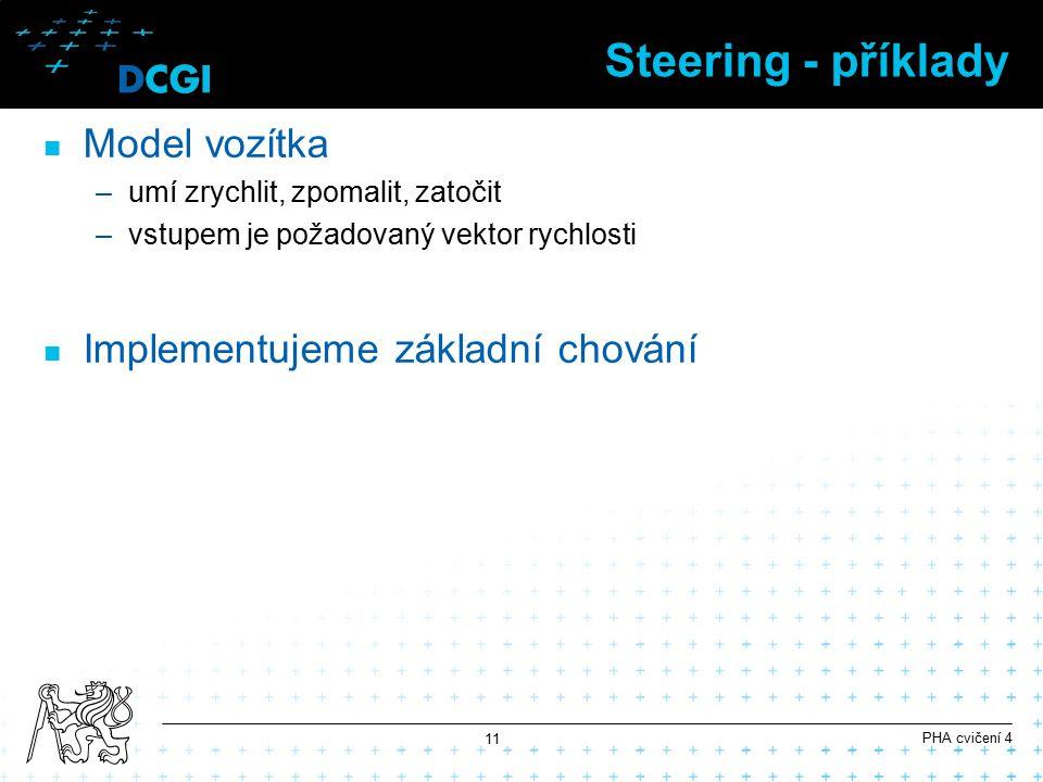 Steering - příklady Model vozítka –umí zrychlit, zpomalit, zatočit –vstupem je požadovaný vektor rychlosti Implementujeme základní chování PHA cvičení 4 11