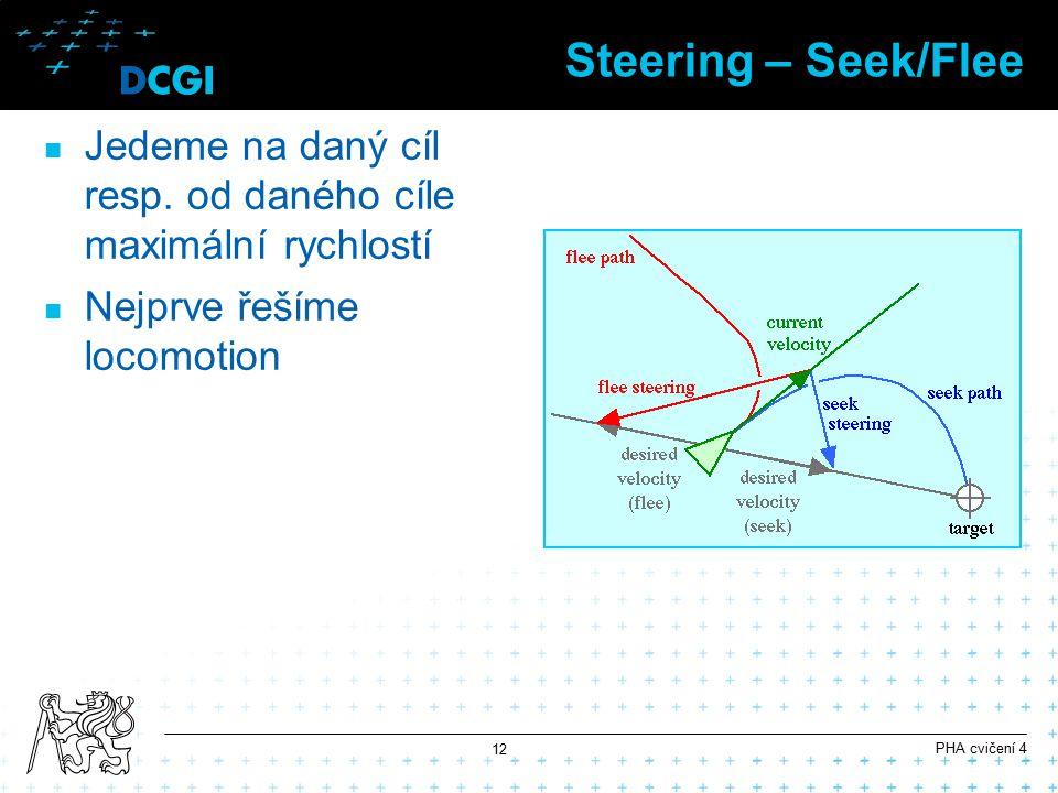 Steering – Seek/Flee Jedeme na daný cíl resp. od daného cíle maximální rychlostí Nejprve řešíme locomotion PHA cvičení 4 12
