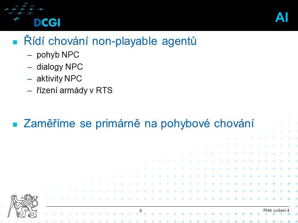 AI Řídí chování non-playable agentů –pohyb NPC –dialogy NPC –aktivity NPC –řízení armády v RTS Zaměříme se primárně na pohybové chování PHA cvičení 4 6