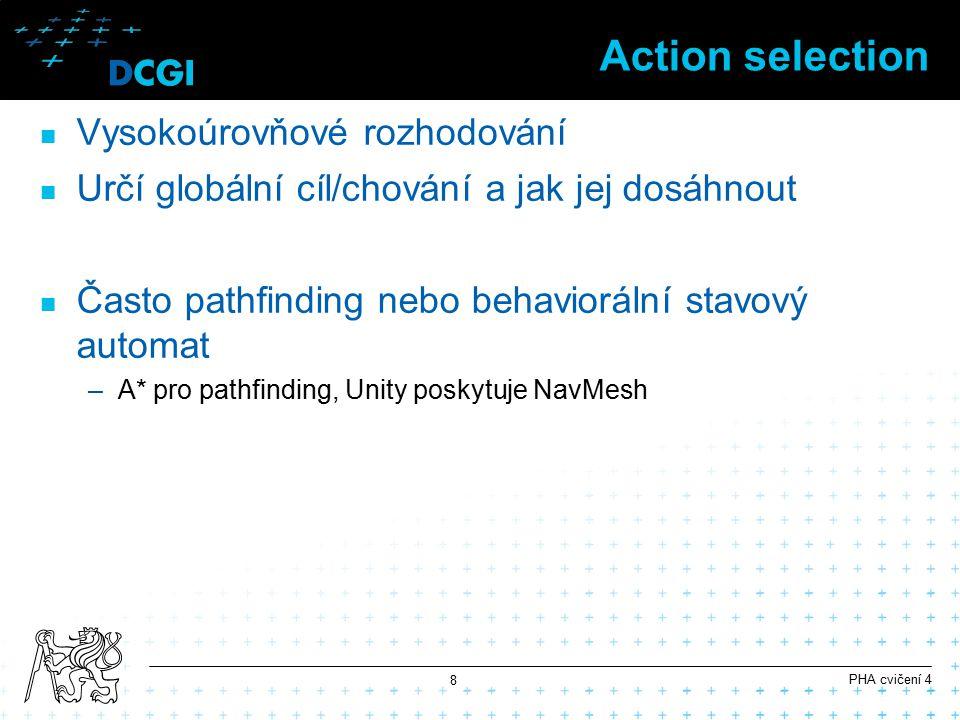 Action selection Vysokoúrovňové rozhodování Určí globální cíl/chování a jak jej dosáhnout Často pathfinding nebo behaviorální stavový automat –A* pro pathfinding, Unity poskytuje NavMesh PHA cvičení 4 8