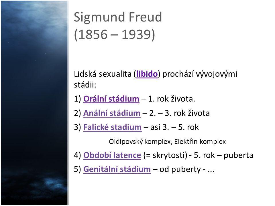 Sigmund Freud (1856 – 1939) Lidská sexualita (libido) prochází vývojovými stádii: 1) Orální stádium – 1. rok života. 2) Anální stádium – 2. – 3. rok ž