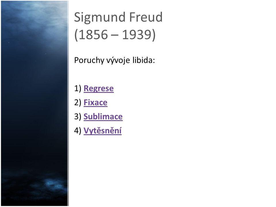 Sigmund Freud (1856 – 1939) Poruchy vývoje libida: 1) Regrese 2) Fixace 3) Sublimace 4) Vytěsnění