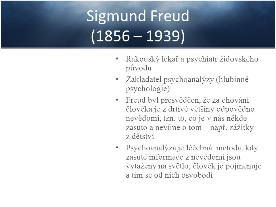 Sigmund Freud (1856 – 1939) Rakouský lékař a psychiatr židovského původu Zakladatel psychoanalýzy (hlubinné psychologie) Freud byl přesvědčen, že za c