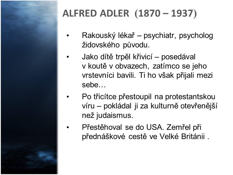ALFRED ADLER ( 1870 – 1937 ) Rakouský lékař – psychiatr, psycholog židovského původu. Jako dítě trpěl křivicí – posedával v koutě v obvazech, zatímco
