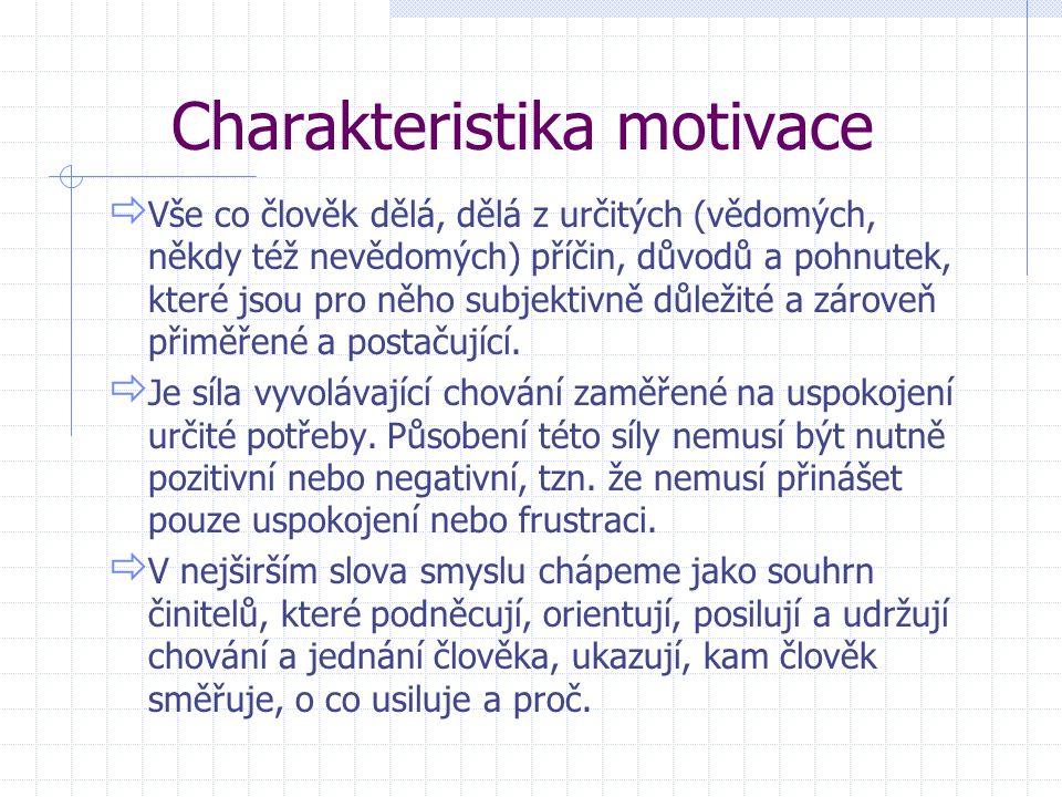 Charakteristika motivace  Vše co člověk dělá, dělá z určitých (vědomých, někdy též nevědomých) příčin, důvodů a pohnutek, které jsou pro něho subjekt