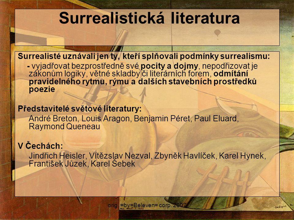 orig. =by=Beleven= corp. 2007 Surrealistická literatura Surrealisté uznávali jen ty, kteří splňovali podmínky surrealismu: - vyjadřovat bezprostředně