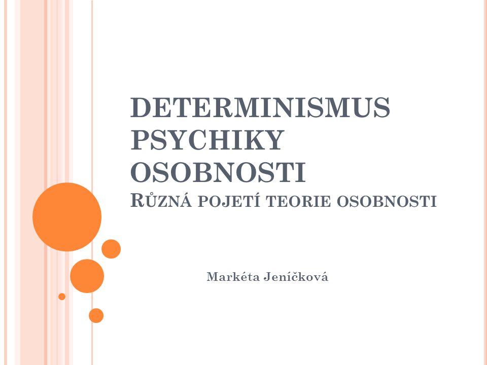 DETERMINISMUS PSYCHIKY OSOBNOSTI R ŮZNÁ POJETÍ TEORIE OSOBNOSTI Markéta Jeníčková