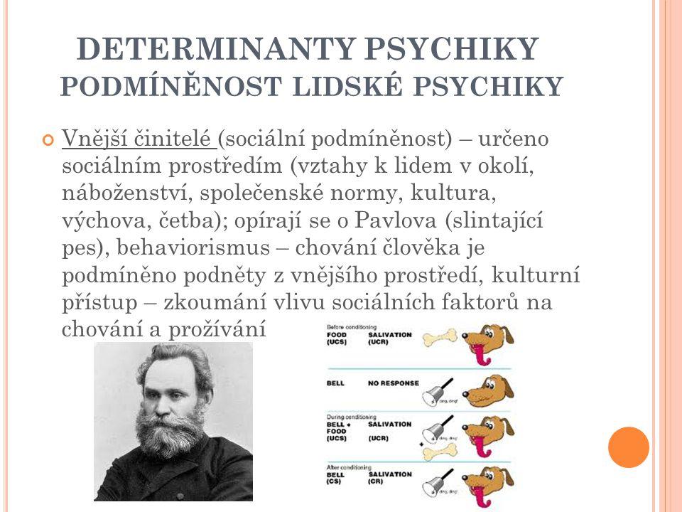 DETERMINANTY PSYCHIKY PODMÍNĚNOST LIDSKÉ PSYCHIKY Vnější činitelé (sociální podmíněnost) – určeno sociálním prostředím (vztahy k lidem v okolí, náboženství, společenské normy, kultura, výchova, četba); opírají se o Pavlova (slintající pes), behaviorismus – chování člověka je podmíněno podněty z vnějšího prostředí, kulturní přístup – zkoumání vlivu sociálních faktorů na chování a prožívání