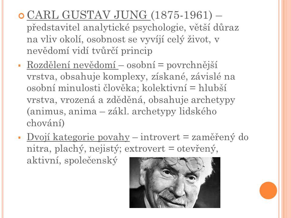 CARL GUSTAV JUNG (1875-1961) – představitel analytické psychologie, větší důraz na vliv okolí, osobnost se vyvíjí celý život, v nevědomí vidí tvůrčí princip  Rozdělení nevědomí – osobní = povrchnější vrstva, obsahuje komplexy, získané, závislé na osobní minulosti člověka; kolektivní = hlubší vrstva, vrozená a zděděná, obsahuje archetypy (animus, anima – zákl.