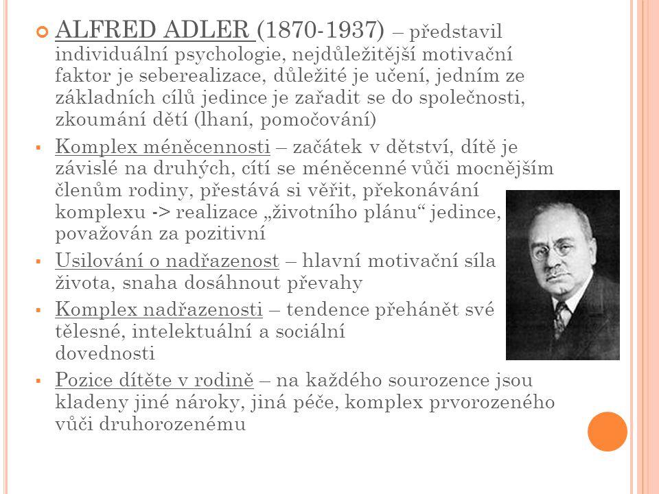 """ALFRED ADLER (1870-1937) – představil individuální psychologie, nejdůležitější motivační faktor je seberealizace, důležité je učení, jedním ze základních cílů jedince je zařadit se do společnosti, zkoumání dětí (lhaní, pomočování)  Komplex méněcennosti – začátek v dětství, dítě je závislé na druhých, cítí se méněcenné vůči mocnějším členům rodiny, přestává si věřit, překonávání komplexu -> realizace """"životního plánu jedince, považován za pozitivní  Usilování o nadřazenost – hlavní motivační síla života, snaha dosáhnout převahy  Komplex nadřazenosti – tendence přehánět své tělesné, intelektuální a sociální dovednosti  Pozice dítěte v rodině – na každého sourozence jsou kladeny jiné nároky, jiná péče, komplex prvorozeného vůči druhorozenému"""