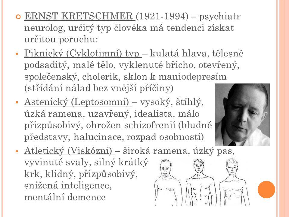 ERNST KRETSCHMER (1921-1994) – psychiatr neurolog, určitý typ člověka má tendenci získat určitou poruchu:  Piknický (Cyklotimní) typ – kulatá hlava, tělesně podsaditý, malé tělo, vyklenuté břicho, otevřený, společenský, cholerik, sklon k maniodepresím (střídání nálad bez vnější příčiny)  Astenický (Leptosomní) – vysoký, štíhlý, úzká ramena, uzavřený, idealista, málo přizpůsobivý, ohrožen schizofrenií (bludné představy, halucinace, rozpad osobnosti)  Atletický (Viskózní) – široká ramena, úzký pas, vyvinuté svaly, silný krátký krk, klidný, přizpůsobivý, snížená inteligence, mentální demence
