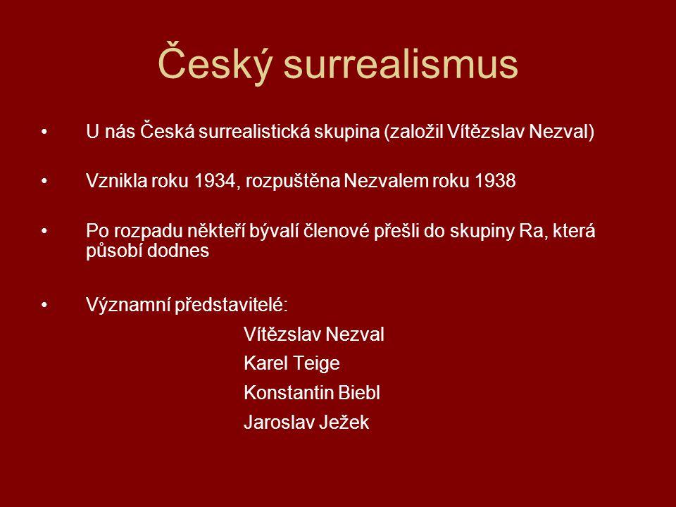 Český surrealismus U nás Česká surrealistická skupina (založil Vítězslav Nezval) Vznikla roku 1934, rozpuštěna Nezvalem roku 1938 Po rozpadu někteří b