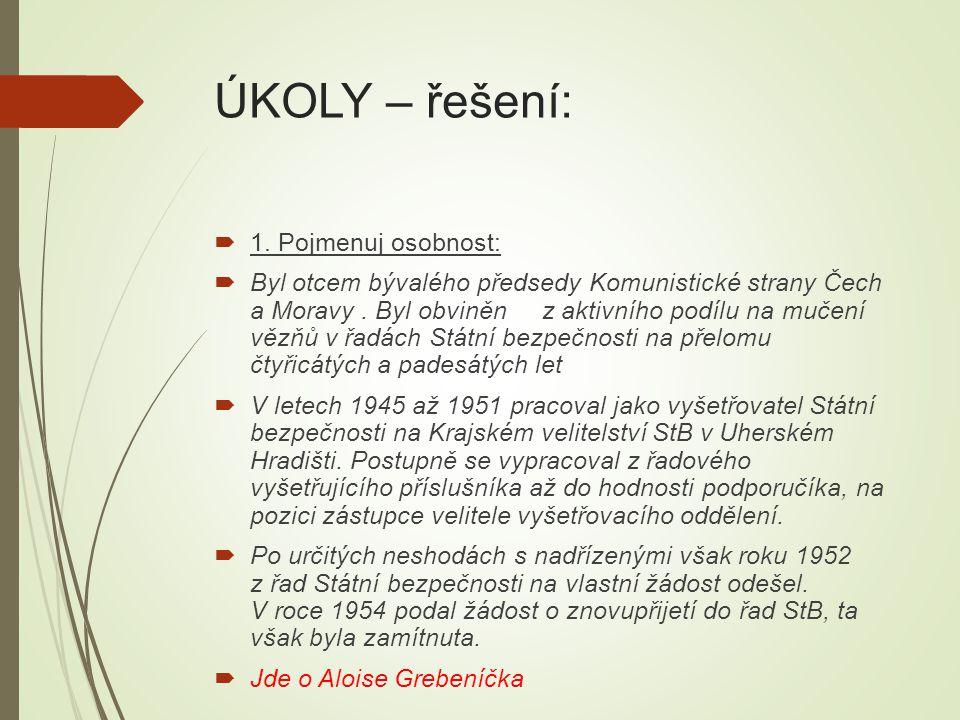 ÚKOLY – řešení:  1. Pojmenuj osobnost:  Byl otcem bývalého předsedy Komunistické strany Čech a Moravy. Byl obviněn z aktivního podílu na mučení vězň