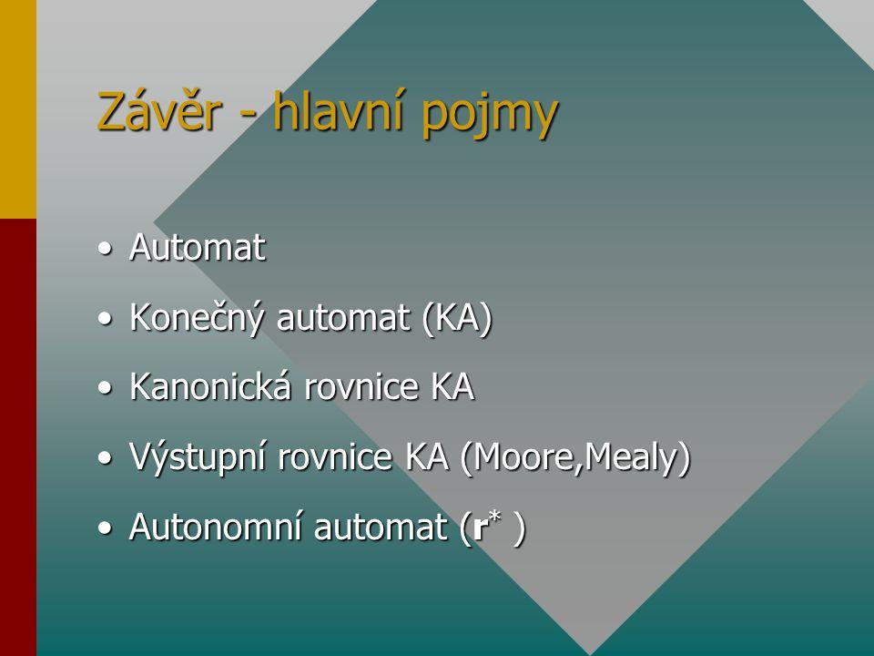 Závěr - hlavní pojmy AutomatAutomat Konečný automat (KA)Konečný automat (KA) Kanonická rovnice KAKanonická rovnice KA Výstupní rovnice KA (Moore,Mealy