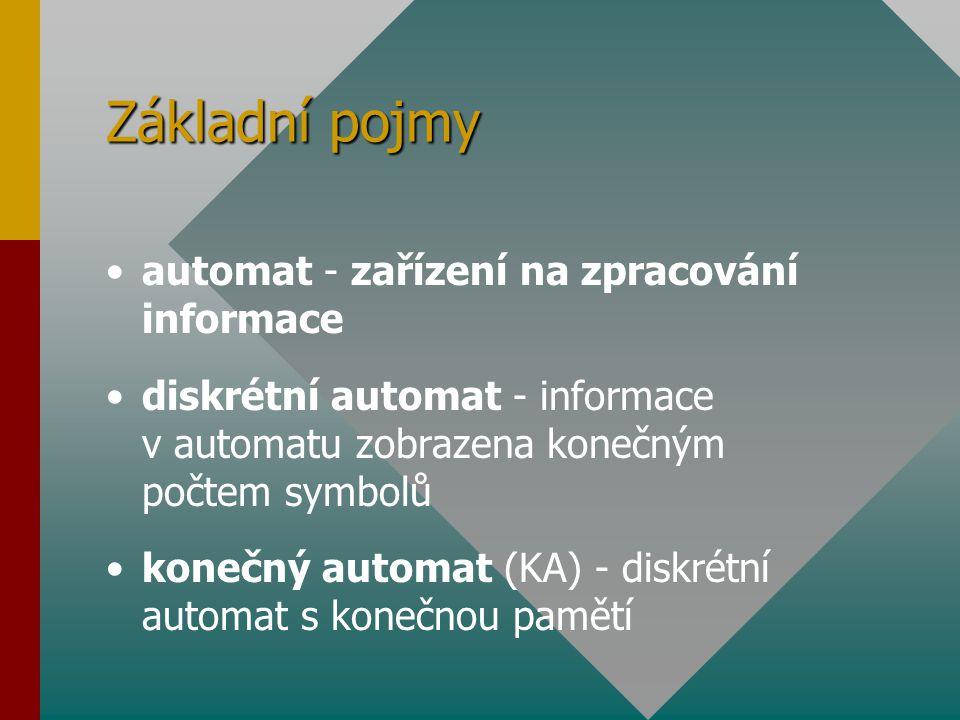Základní pojmy automat - zařízení na zpracování informace diskrétní automat - informace v automatu zobrazena konečným počtem symbolů konečný automat (