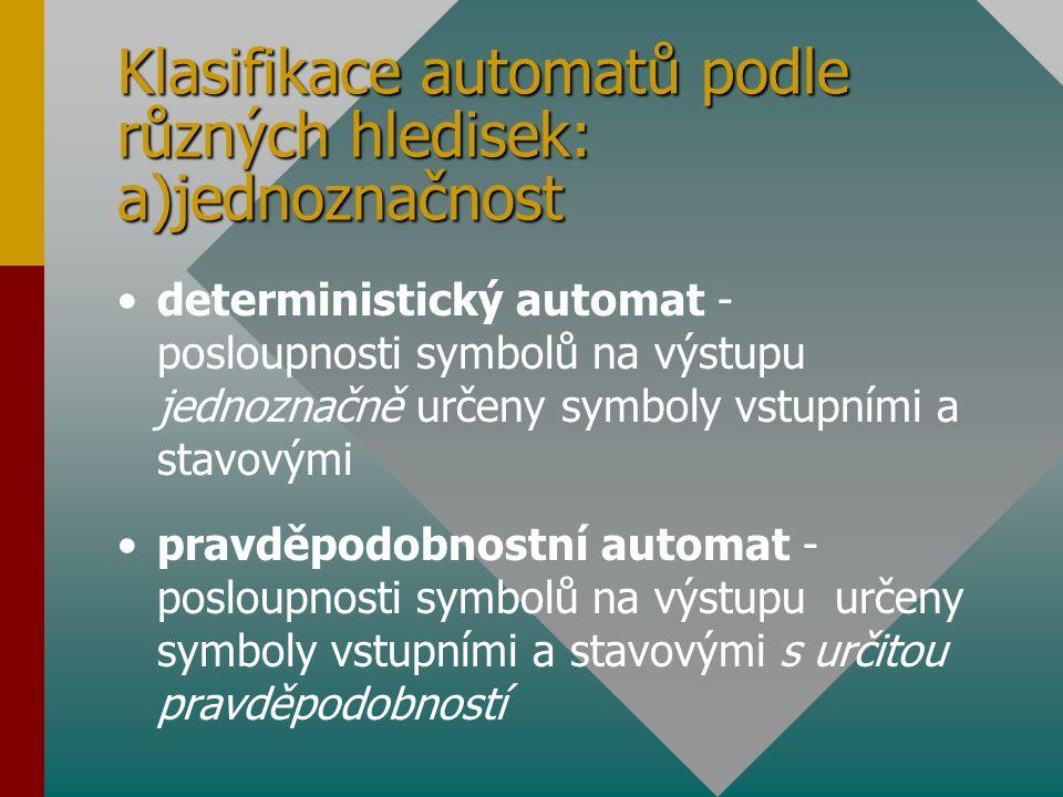 Klasifikace automatů podle různých hledisek: a)jednoznačnost deterministický automat - posloupnosti symbolů na výstupu jednoznačně určeny symboly vstu