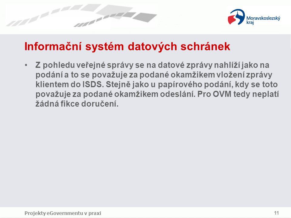 Projekty eGovernmentu v praxi 11 Informační systém datových schránek Z pohledu veřejné správy se na datové zprávy nahlíží jako na podání a to se považuje za podané okamžikem vložení zprávy klientem do ISDS.