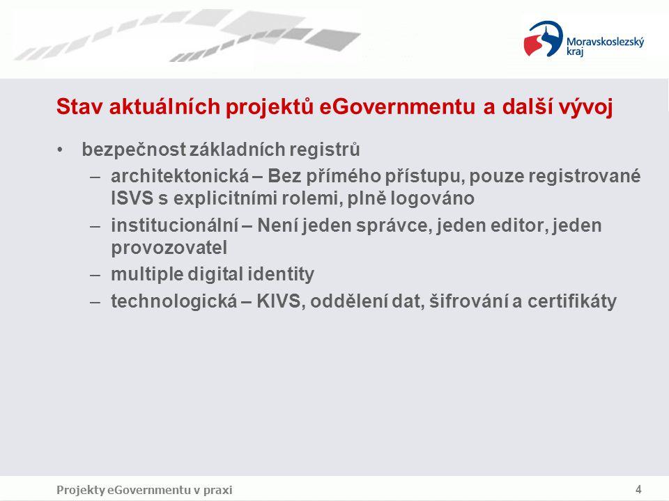 Projekty eGovernmentu v praxi 4 Stav aktuálních projektů eGovernmentu a další vývoj bezpečnost základních registrů –architektonická – Bez přímého přístupu, pouze registrované ISVS s explicitními rolemi, plně logováno –institucionální – Není jeden správce, jeden editor, jeden provozovatel –multiple digital identity –technologická – KIVS, oddělení dat, šifrování a certifikáty