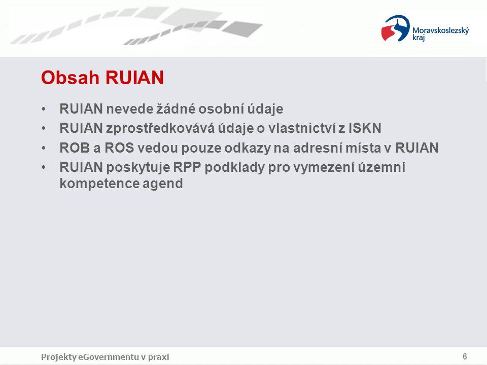 Projekty eGovernmentu v praxi 6 Obsah RUIAN RUIAN nevede žádné osobní údaje RUIAN zprostředkovává údaje o vlastnictví z ISKN ROB a ROS vedou pouze odkazy na adresní místa v RUIAN RUIAN poskytuje RPP podklady pro vymezení územní kompetence agend